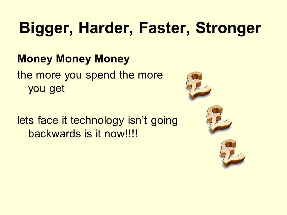 Bigger, Harder, Faster, Stronger Money Money Money the more you spend the more you get lets face it technology isn't going backwards is it now!!!!